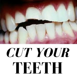 CUT YOUR TEETH