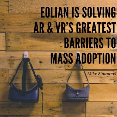 Eolian is Solving Augmented Reality & Virtual Reality's Greatest Barriers to Mass Adoption